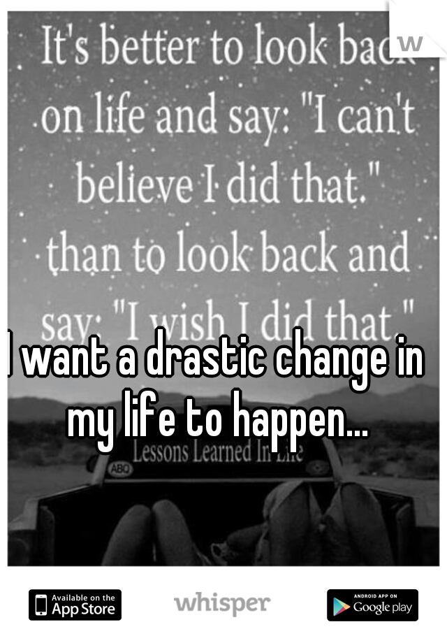 I want a drastic change in my life to happen...