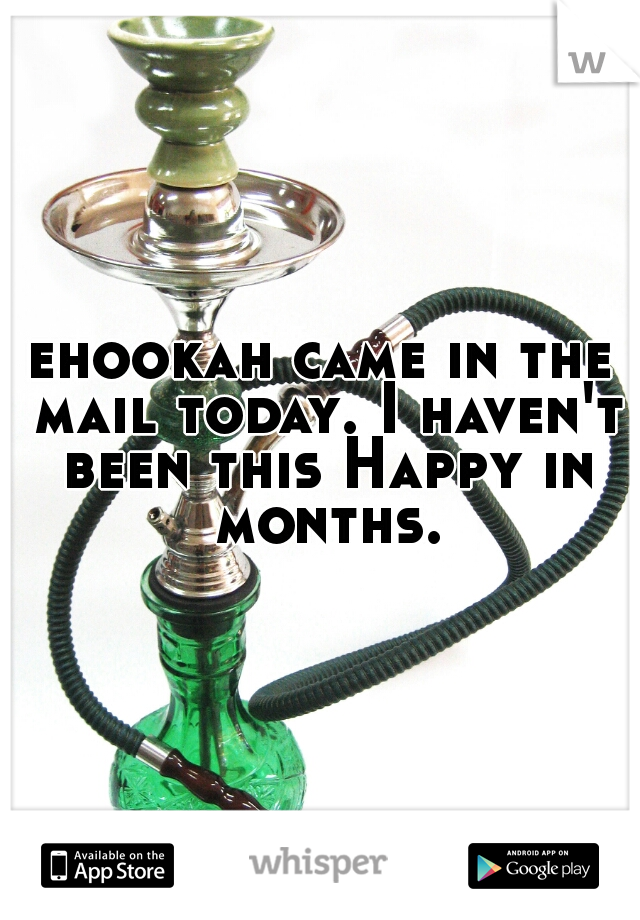 ehookah came in the mail today. I haven't been this Happy in months.