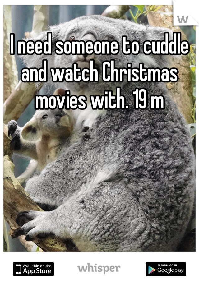 I need someone to cuddle and watch Christmas movies with. 19 m