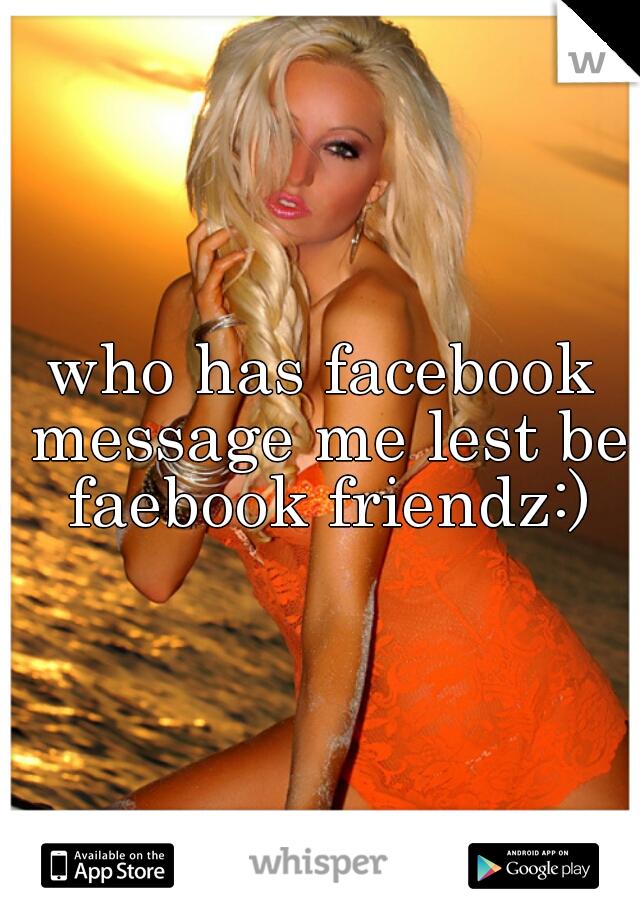 who has facebook message me lest be faebook friendz:)