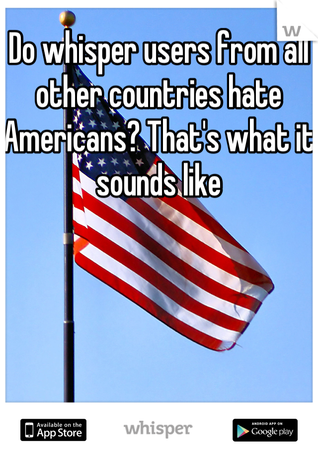 Do whisper users from all other countries hate Americans? That's what it sounds like