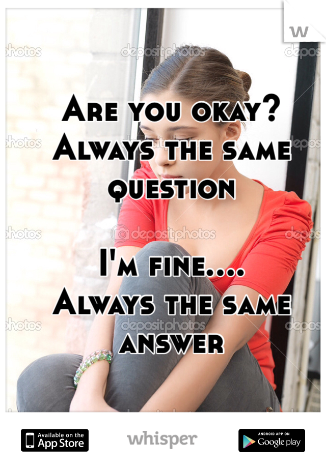 Are you okay? Always the same question  I'm fine.... Always the same answer