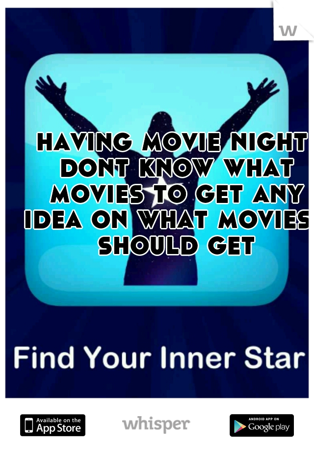 having movie night dont know what movies to get any idea on what movies i should get