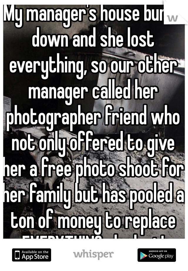 My manager's house burnt down and she lost everything, so our other manager called her photographer friend who not only offered to give her a free photo shoot for her family but has pooled a ton of money to replace EVERYTHING she lost!