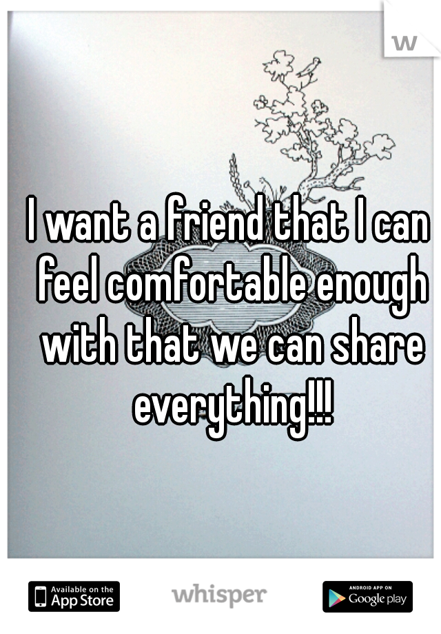I want a friend that I can feel comfortable enough with that we can share everything!!!