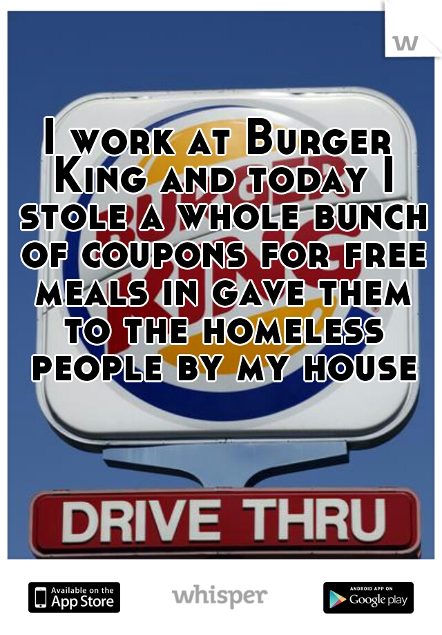 I work at Burger King and today I stole a whole bunch of coupons for free meals in gave them to the homeless people by my house