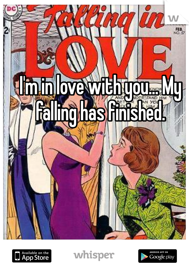 I'm in love with you... My falling has finished.