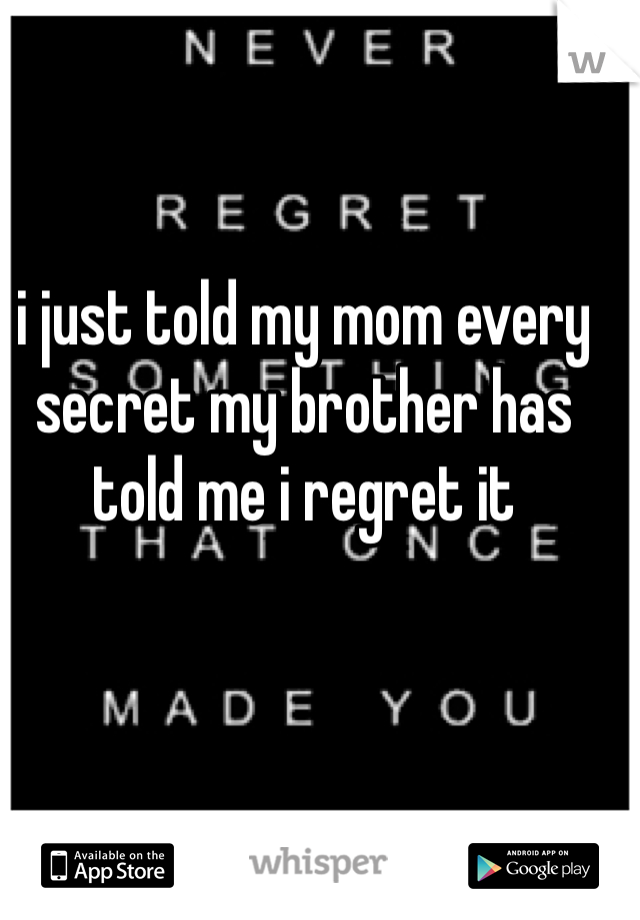 i just told my mom every secret my brother has told me i regret it