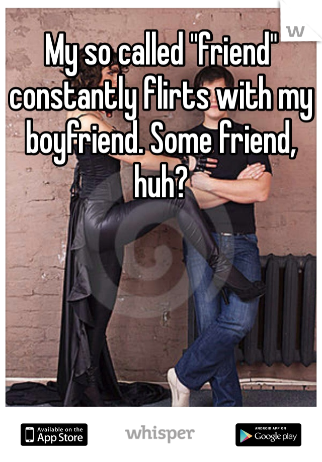 """My so called """"friend"""" constantly flirts with my boyfriend. Some friend, huh?"""