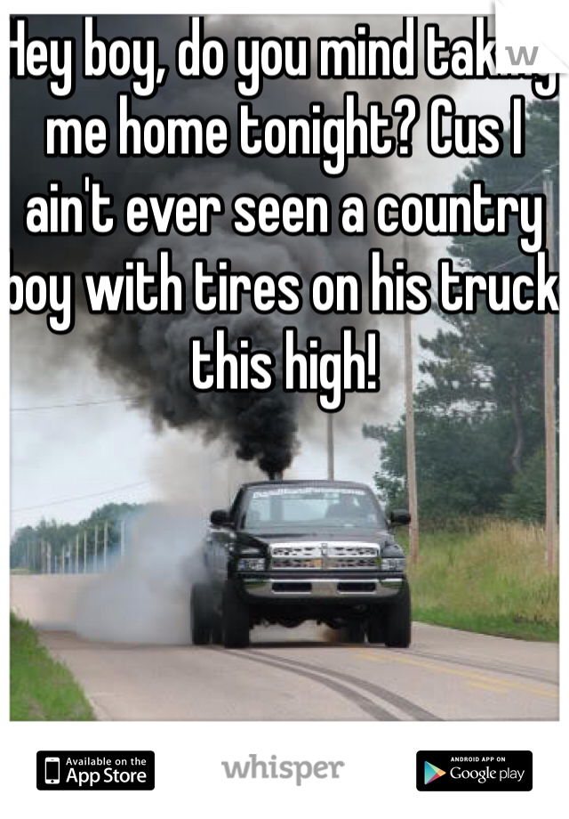 Hey boy, do you mind taking me home tonight? Cus I ain't ever seen a country boy with tires on his truck this high!