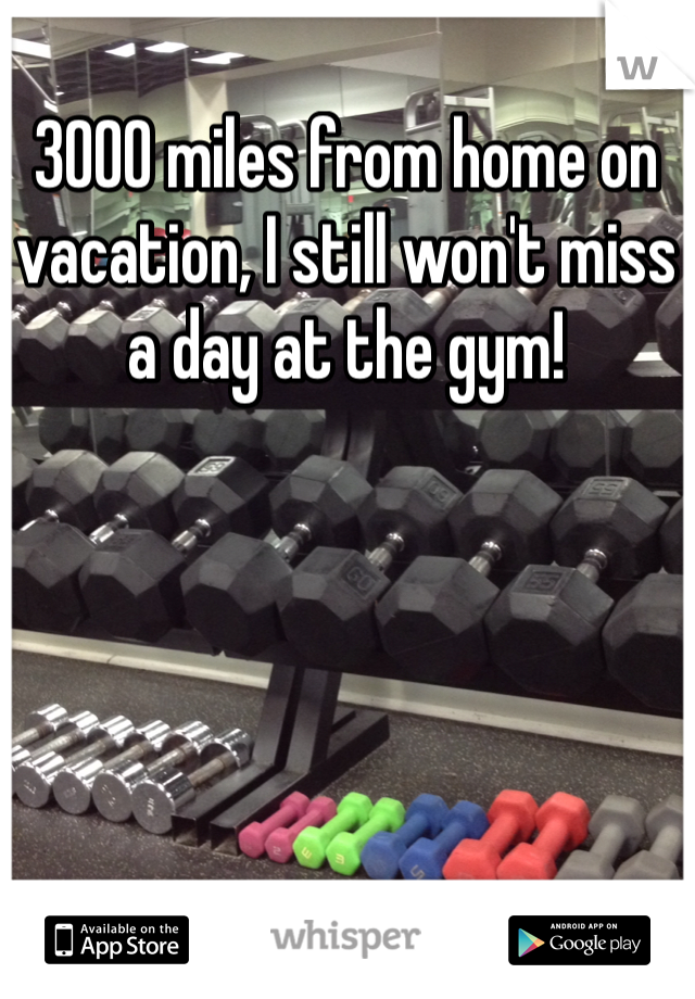 3000 miles from home on vacation, I still won't miss a day at the gym!