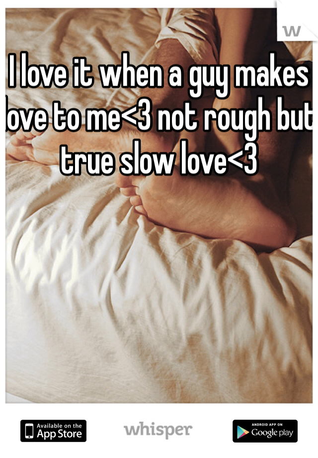 I love it when a guy makes love to me<3 not rough but true slow love<3