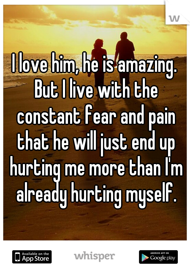 I love him, he is amazing. But I live with the constant fear and pain that he will just end up hurting me more than I'm already hurting myself.