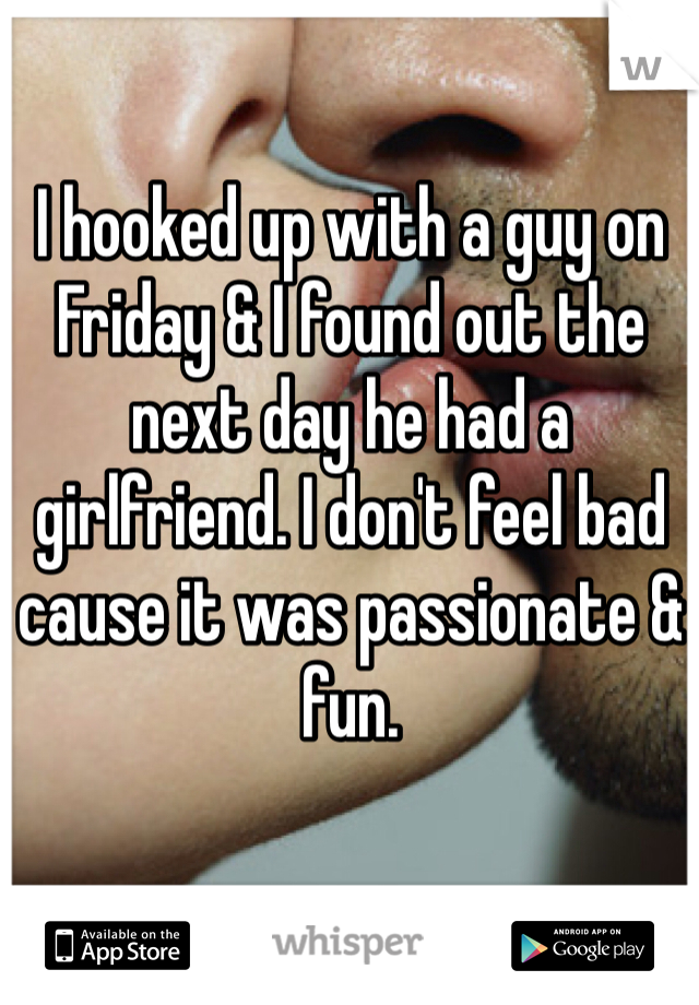 I hooked up with a guy on Friday & I found out the next day he had a girlfriend. I don't feel bad cause it was passionate & fun.