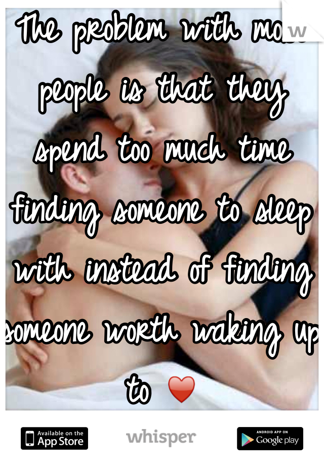 The problem with most people is that they spend too much time finding someone to sleep with instead of finding someone worth waking up to ♥