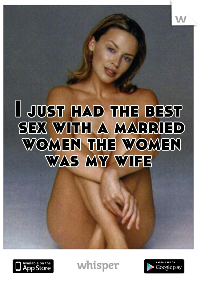 I just had the best sex with a married women the women was my wife
