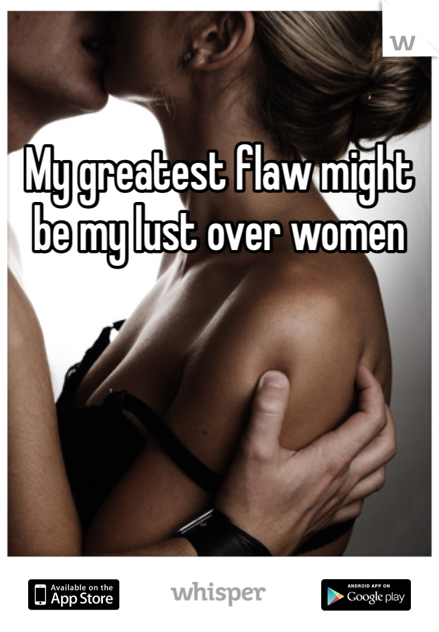 My greatest flaw might be my lust over women