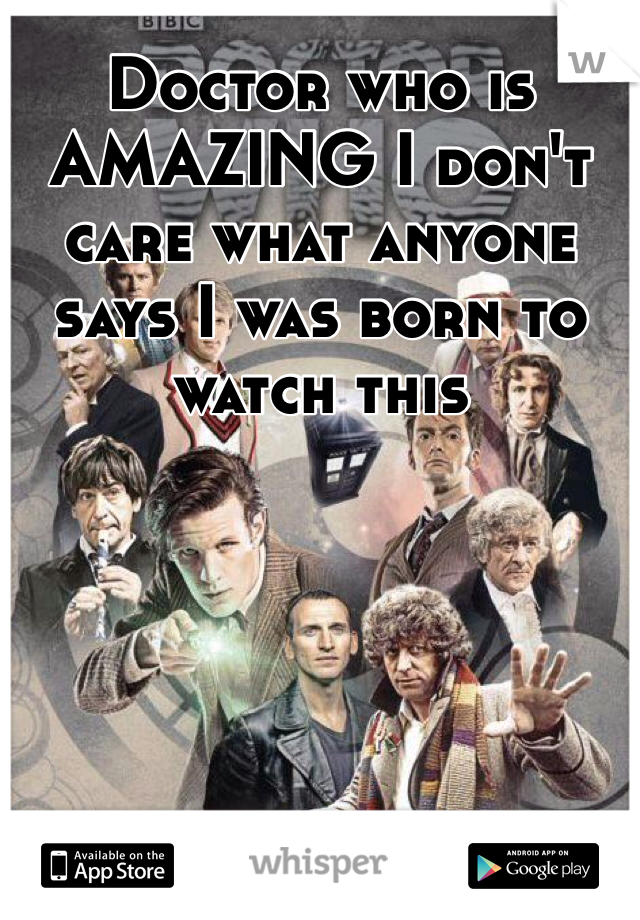 Doctor who is AMAZING I don't care what anyone says I was born to watch this