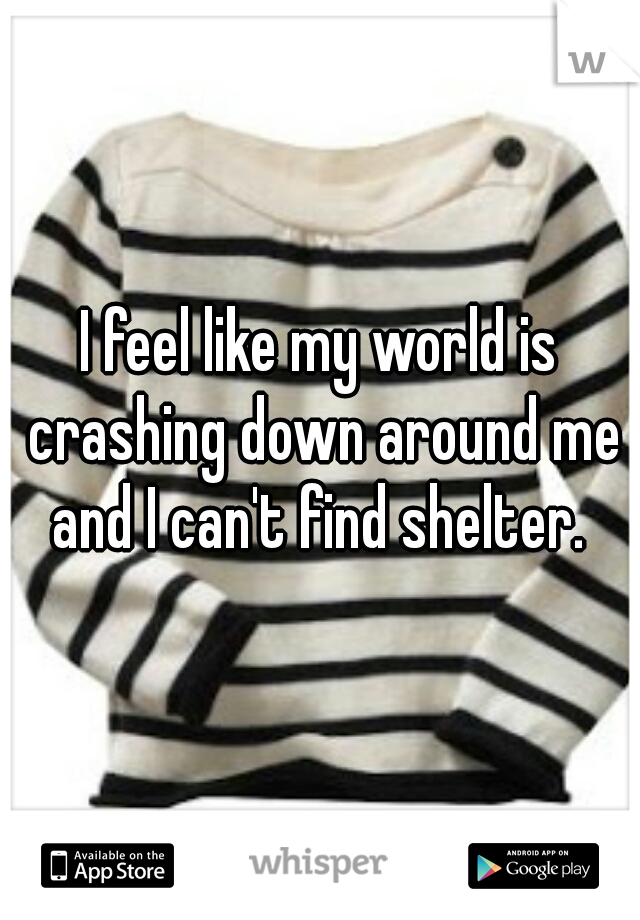I feel like my world is crashing down around me and I can't find shelter.