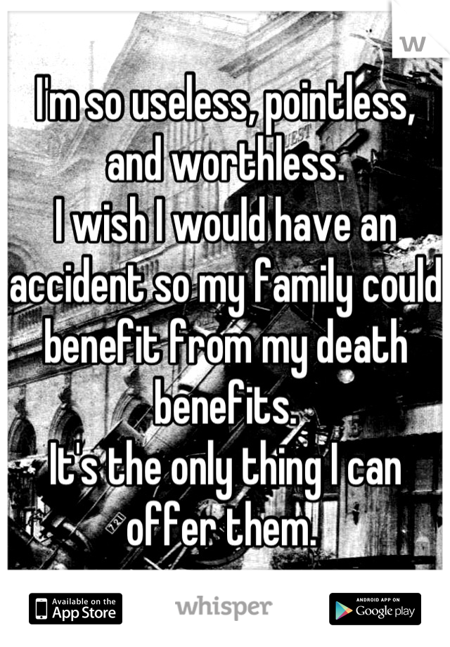 I'm so useless, pointless, and worthless.  I wish I would have an accident so my family could benefit from my death benefits.  It's the only thing I can offer them.