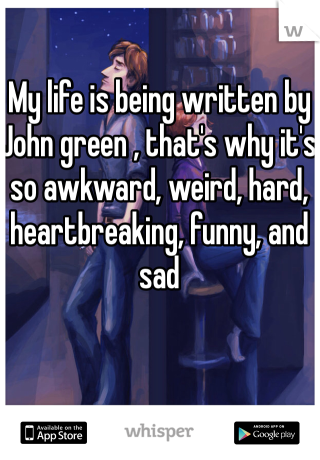 My life is being written by John green , that's why it's so awkward, weird, hard, heartbreaking, funny, and sad