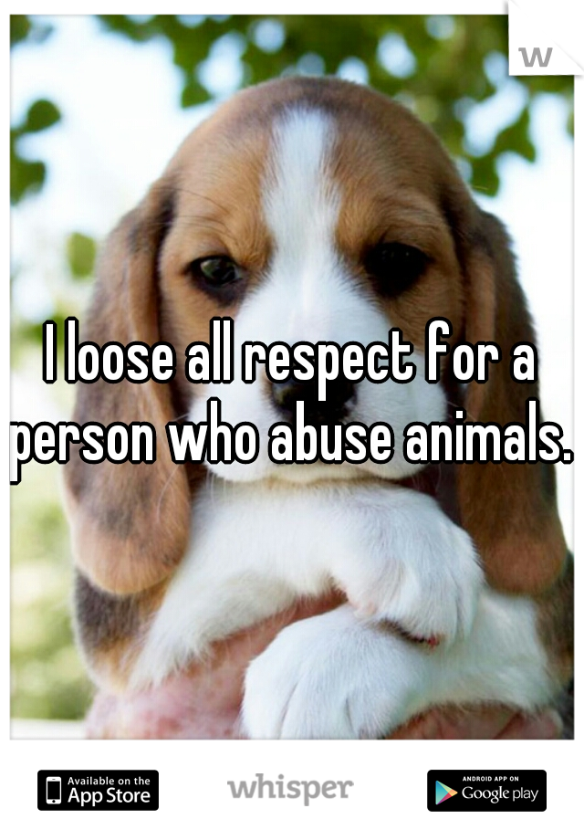I loose all respect for a person who abuse animals.