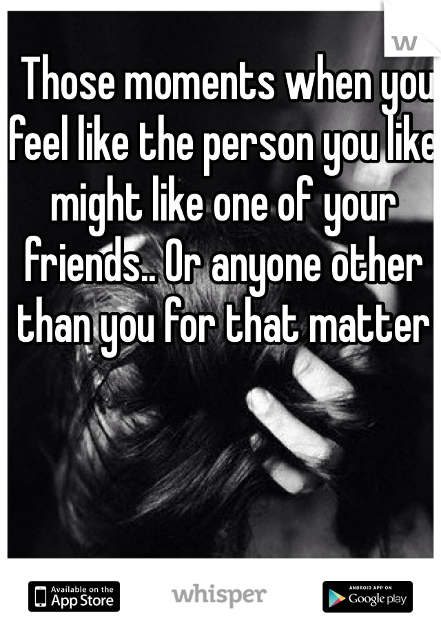 Those moments when you feel like the person you like might like one of your friends.. Or anyone other than you for that matter