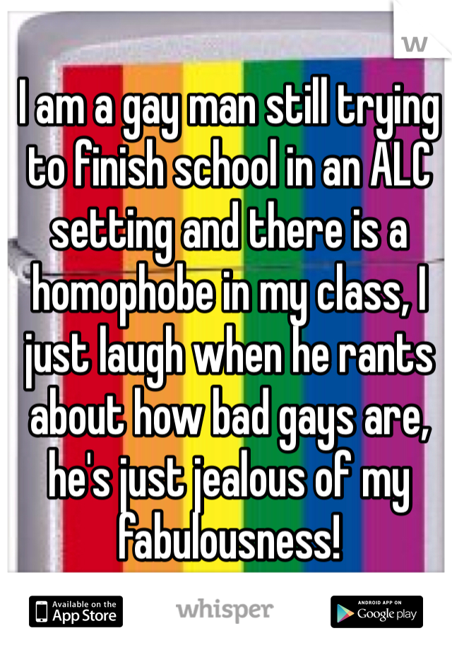 I am a gay man still trying to finish school in an ALC setting and there is a homophobe in my class, I just laugh when he rants about how bad gays are, he's just jealous of my fabulousness!