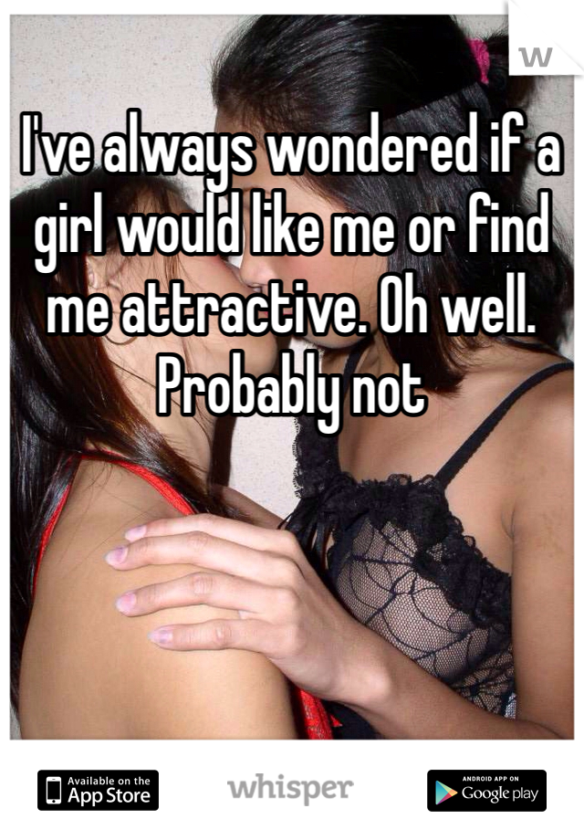 I've always wondered if a girl would like me or find me attractive. Oh well. Probably not