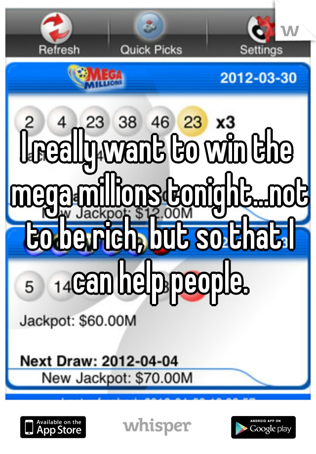 I really want to win the mega millions tonight...not to be rich, but so that I can help people.