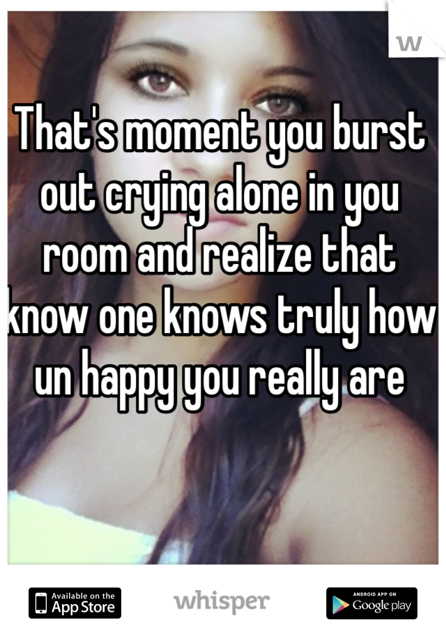 That's moment you burst out crying alone in you room and realize that know one knows truly how un happy you really are