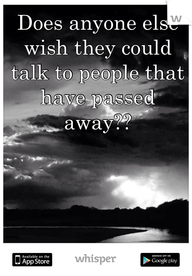 Does anyone else wish they could talk to people that have passed away??