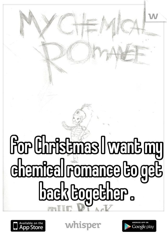 for Christmas I want my chemical romance to get back together .