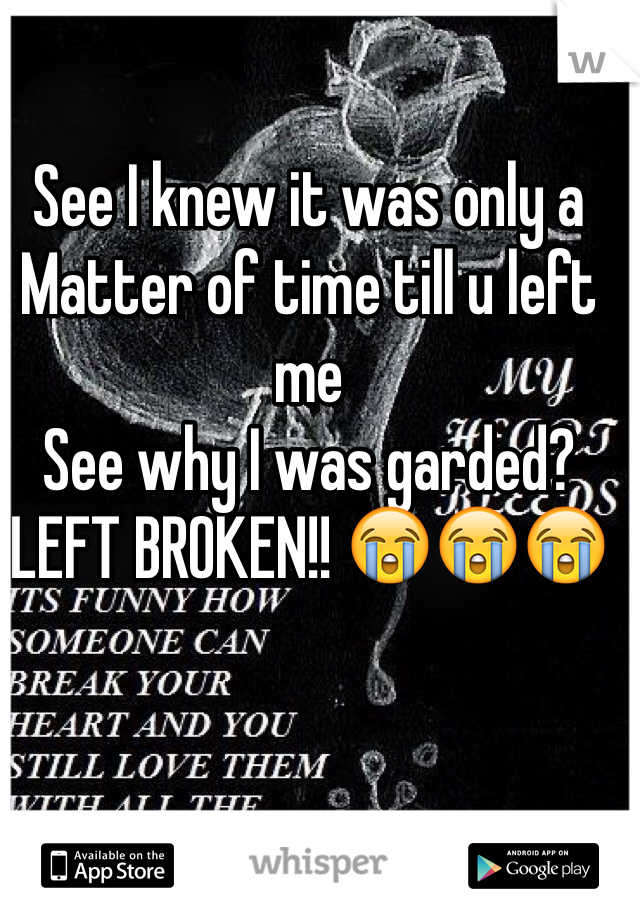 See I knew it was only a  Matter of time till u left me See why I was garded? LEFT BROKEN!! 😭😭😭