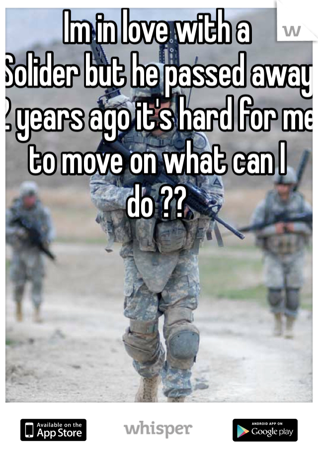 Im in love with a Solider but he passed away 2 years ago it's hard for me to move on what can I do ??