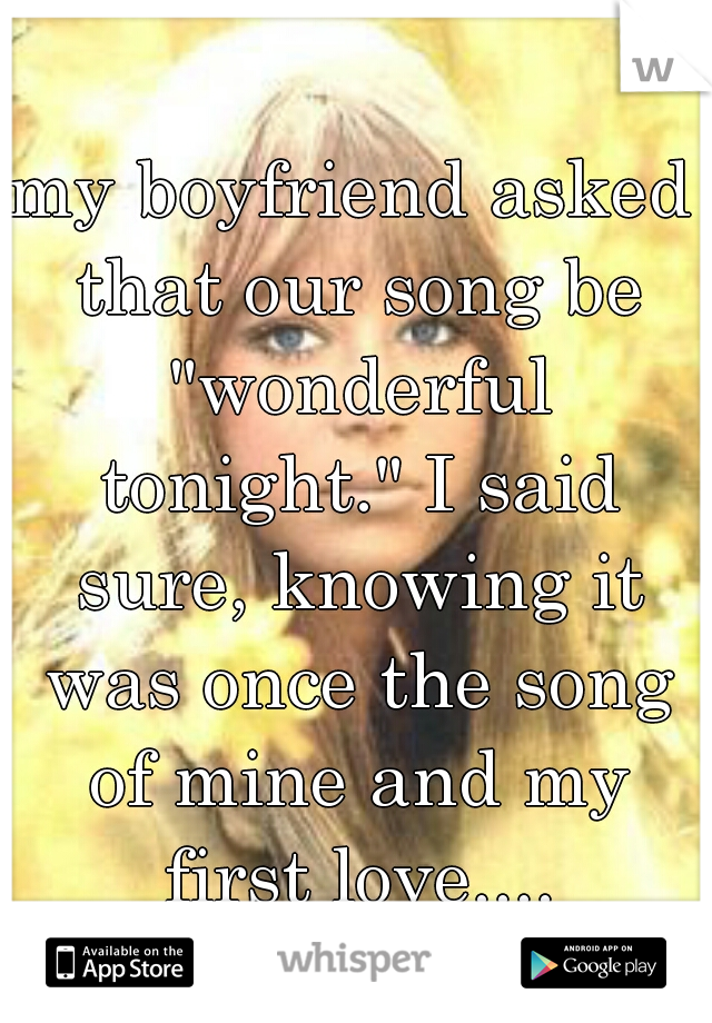 """my boyfriend asked that our song be """"wonderful tonight."""" I said sure, knowing it was once the song of mine and my first love...."""