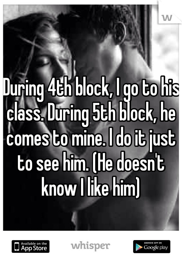 During 4th block, I go to his class. During 5th block, he comes to mine. I do it just to see him. (He doesn't know I like him)