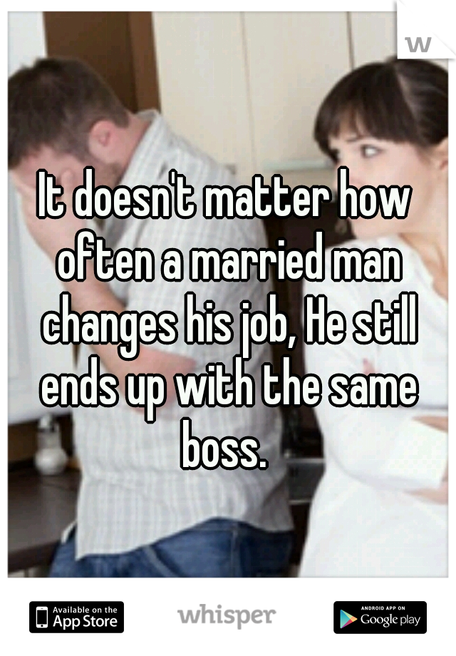 It doesn't matter how often a married man changes his job, He still ends up with the same boss.