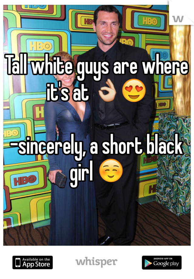 Tall white guys are where it's at 👌😍  -sincerely, a short black girl ☺️