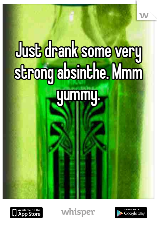 Just drank some very strong absinthe. Mmm yummy.