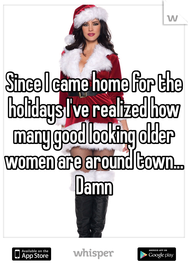 Since I came home for the holidays I've realized how many good looking older women are around town... Damn