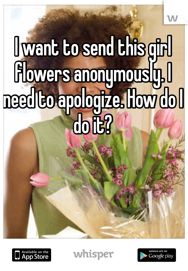 I want to send this girl flowers anonymously. I need to apologize. How do I do it?