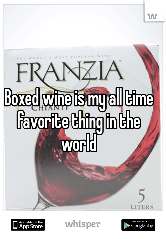 Boxed wine is my all time favorite thing in the world
