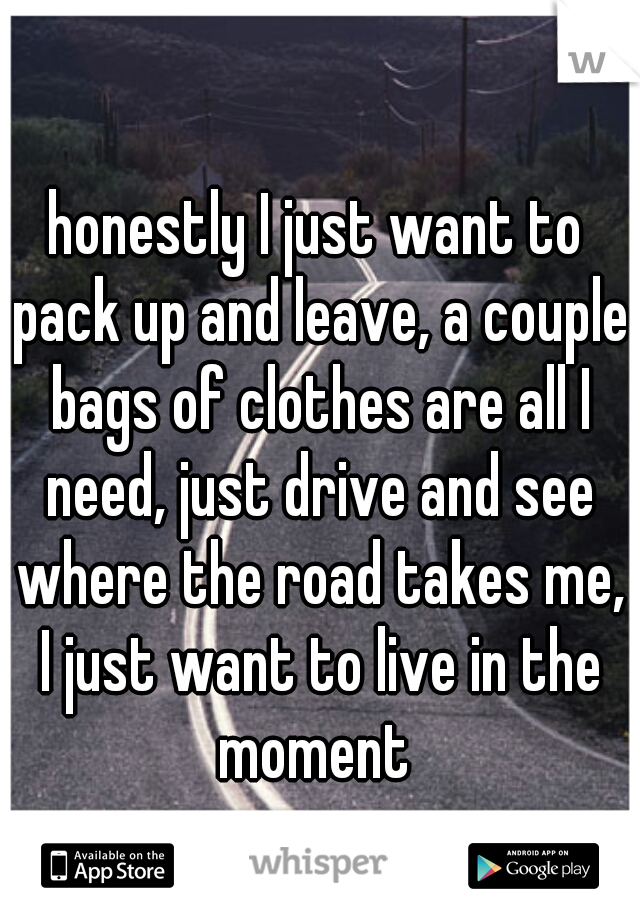 honestly I just want to pack up and leave, a couple bags of clothes are all I need, just drive and see where the road takes me, I just want to live in the moment