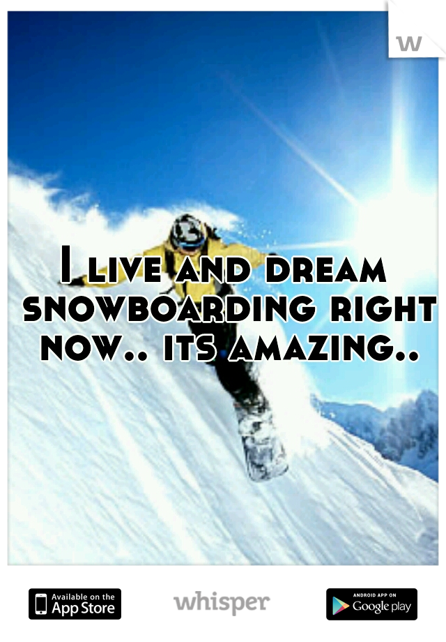 I live and dream snowboarding right now.. its amazing..