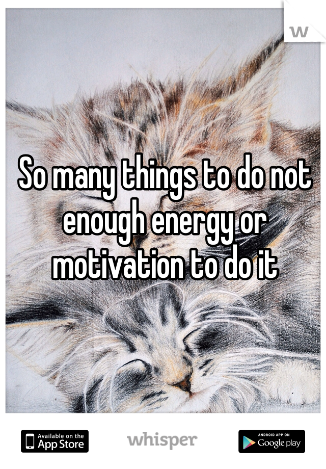 So many things to do not enough energy or motivation to do it