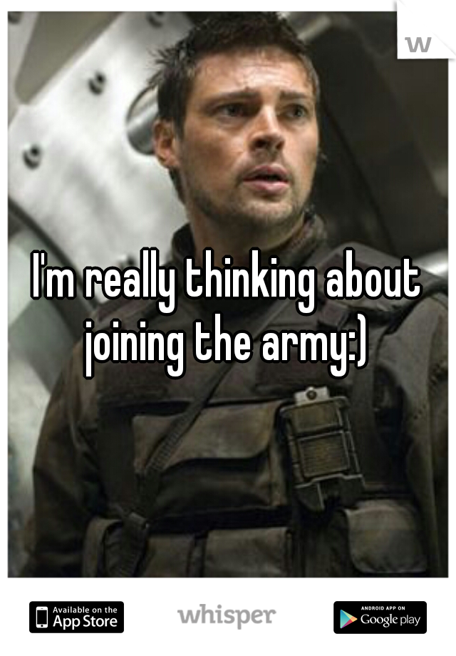 I'm really thinking about joining the army:)