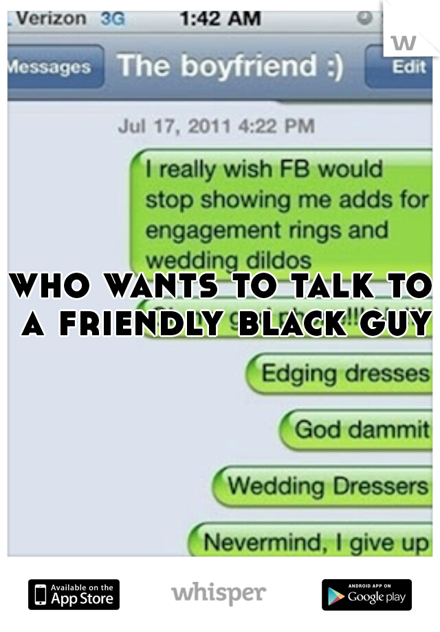 who wants to talk to a friendly black guy?