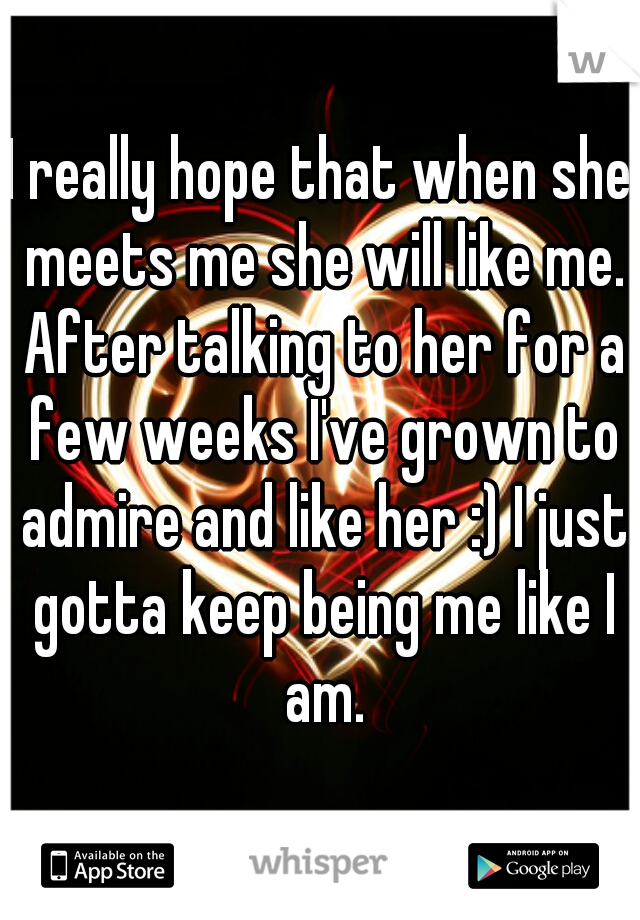 I really hope that when she meets me she will like me. After talking to her for a few weeks I've grown to admire and like her :) I just gotta keep being me like I am.
