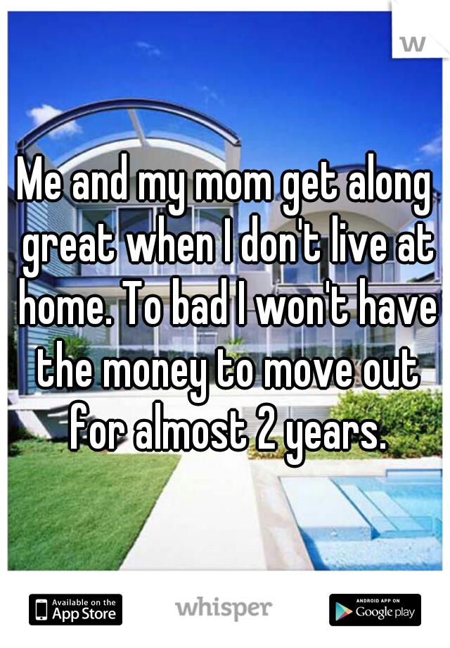 Me and my mom get along great when I don't live at home. To bad I won't have the money to move out for almost 2 years.